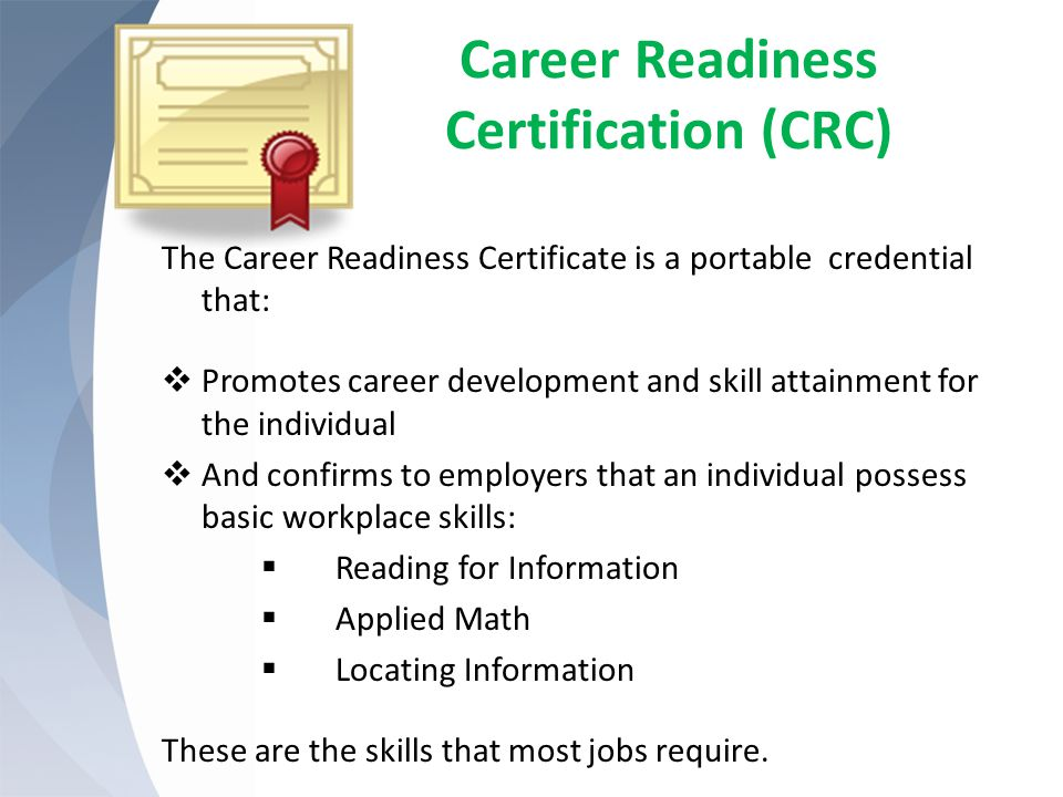 Career Readiness Certification (CRC) The Career Readiness Certificate is a portable credential that:  Promotes career development and skill attainment for the individual  And confirms to employers that an individual possess basic workplace skills:  Reading for Information  Applied Math  Locating Information These are the skills that most jobs require.