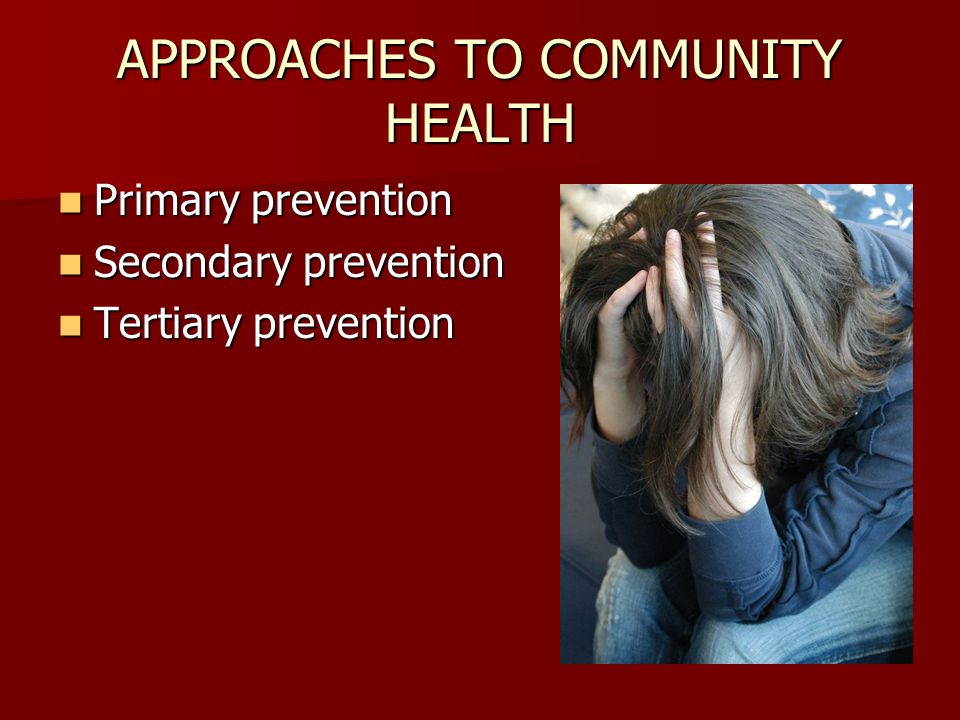 APPROACHES TO COMMUNITY HEALTH Primary prevention Primary prevention Secondary prevention Secondary prevention Tertiary prevention Tertiary prevention