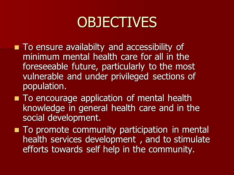 OBJECTIVES To ensure availabilty and accessibility of minimum mental health care for all in the foreseeable future, particularly to the most vulnerable and under privileged sections of population.