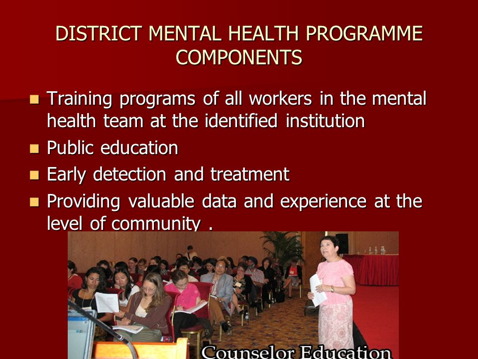 DISTRICT MENTAL HEALTH PROGRAMME COMPONENTS Training programs of all workers in the mental health team at the identified institution Training programs of all workers in the mental health team at the identified institution Public education Public education Early detection and treatment Early detection and treatment Providing valuable data and experience at the level of community.