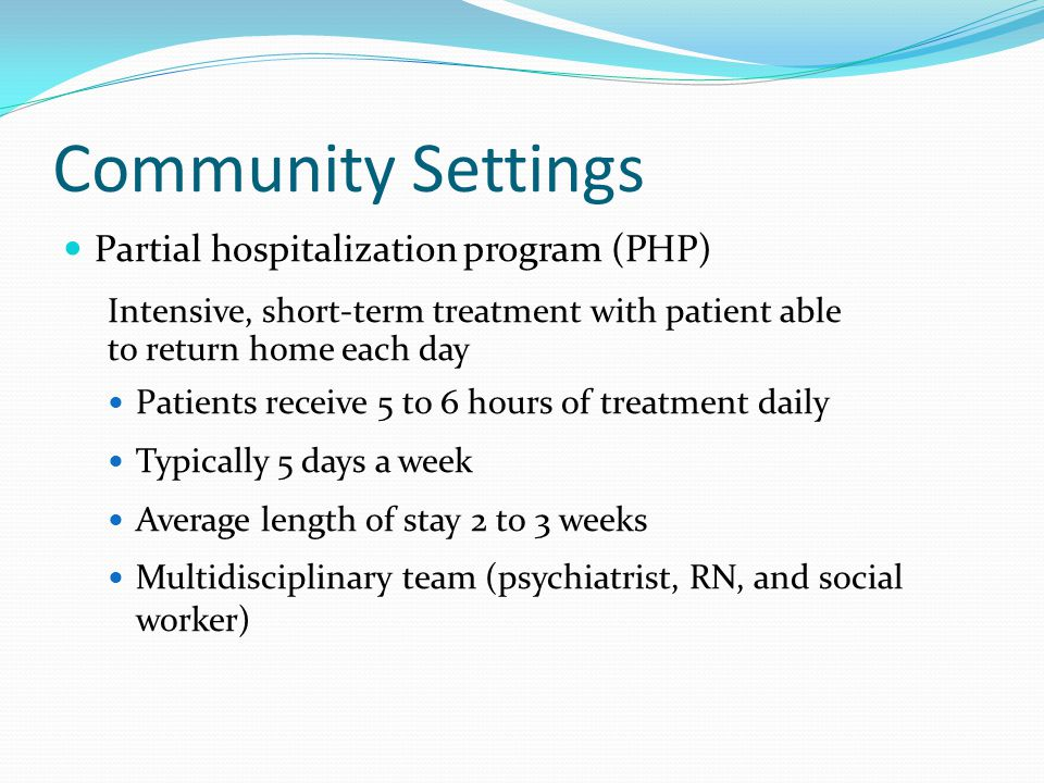 Community Settings Partial hospitalization program (PHP) Intensive, short-term treatment with patient able to return home each day Patients receive 5 to 6 hours of treatment daily Typically 5 days a week Average length of stay 2 to 3 weeks Multidisciplinary team (psychiatrist, RN, and social worker)