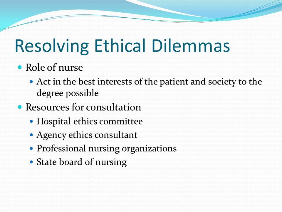 Resolving Ethical Dilemmas Role of nurse Act in the best interests of the patient and society to the degree possible Resources for consultation Hospital ethics committee Agency ethics consultant Professional nursing organizations State board of nursing