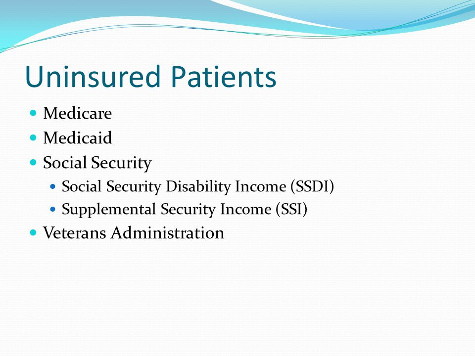 Uninsured Patients Medicare Medicaid Social Security Social Security Disability Income (SSDI) Supplemental Security Income (SSI) Veterans Administration