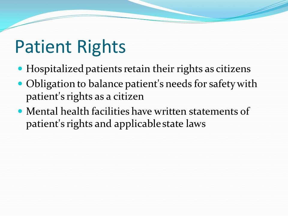 Patient Rights Hospitalized patients retain their rights as citizens Obligation to balance patient s needs for safety with patient s rights as a citizen Mental health facilities have written statements of patient s rights and applicable state laws