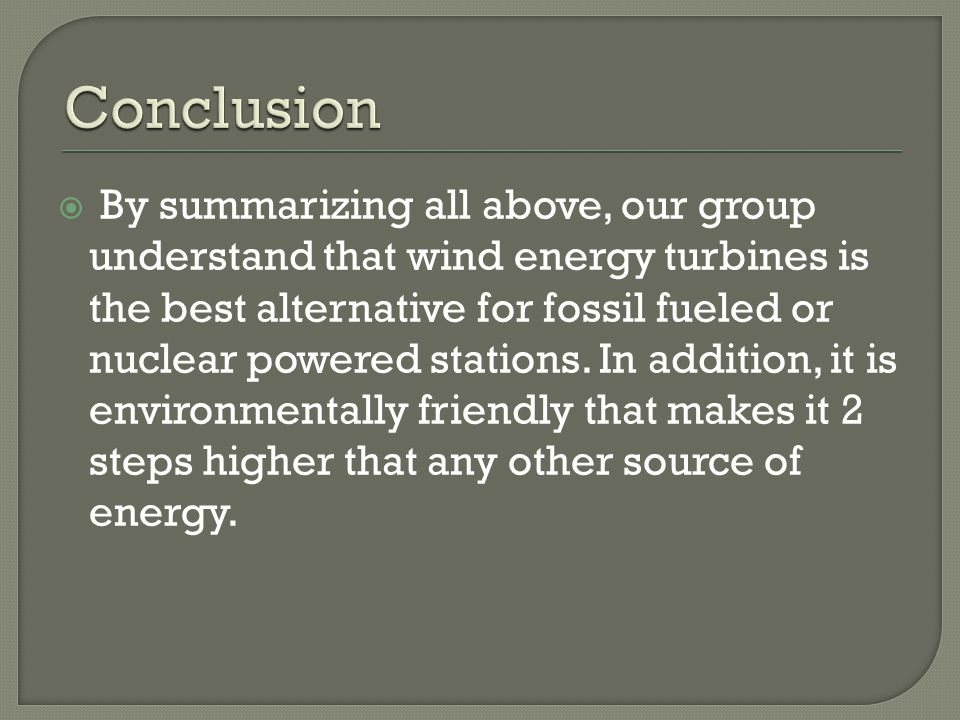  By summarizing all above, our group understand that wind energy turbines is the best alternative for fossil fueled or nuclear powered stations.
