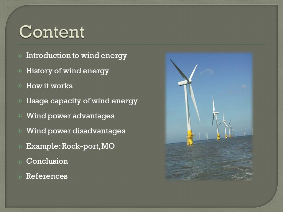  Introduction to wind energy  History of wind energy  How it works  Usage capacity of wind energy  Wind power advantages  Wind power disadvantages  Example: Rock-port, MO  Conclusion  References