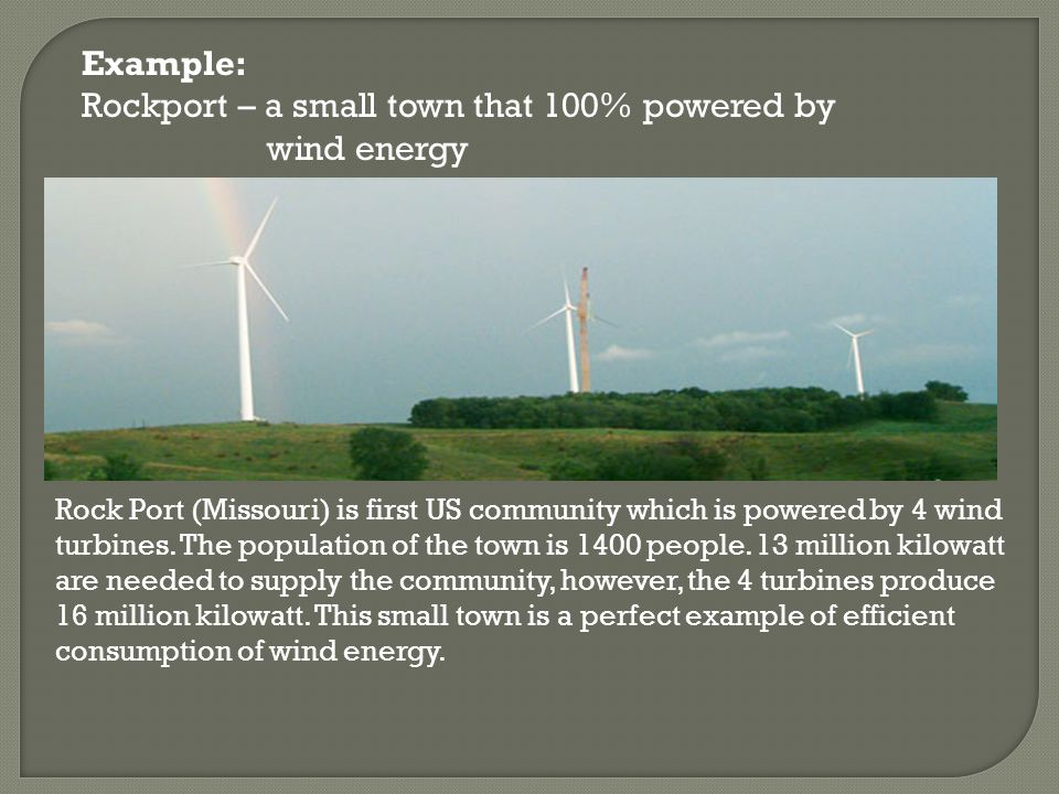 Example: Rockport – a small town that 100% powered by wind energy Rock Port (Missouri) is first US community which is powered by 4 wind turbines.