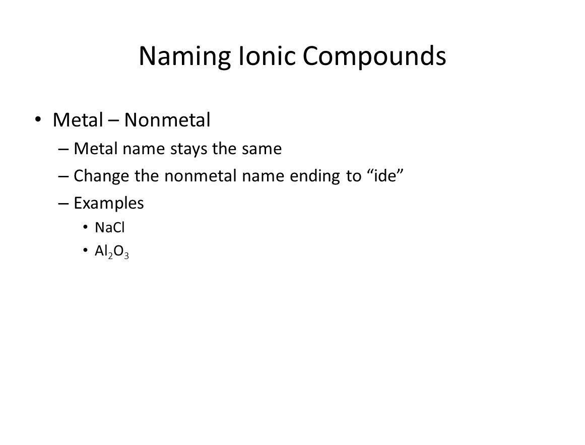 Naming Ionic Compounds Metal – Nonmetal – Metal name stays the same – Change the nonmetal name ending to ide – Examples NaCl Al 2 O 3