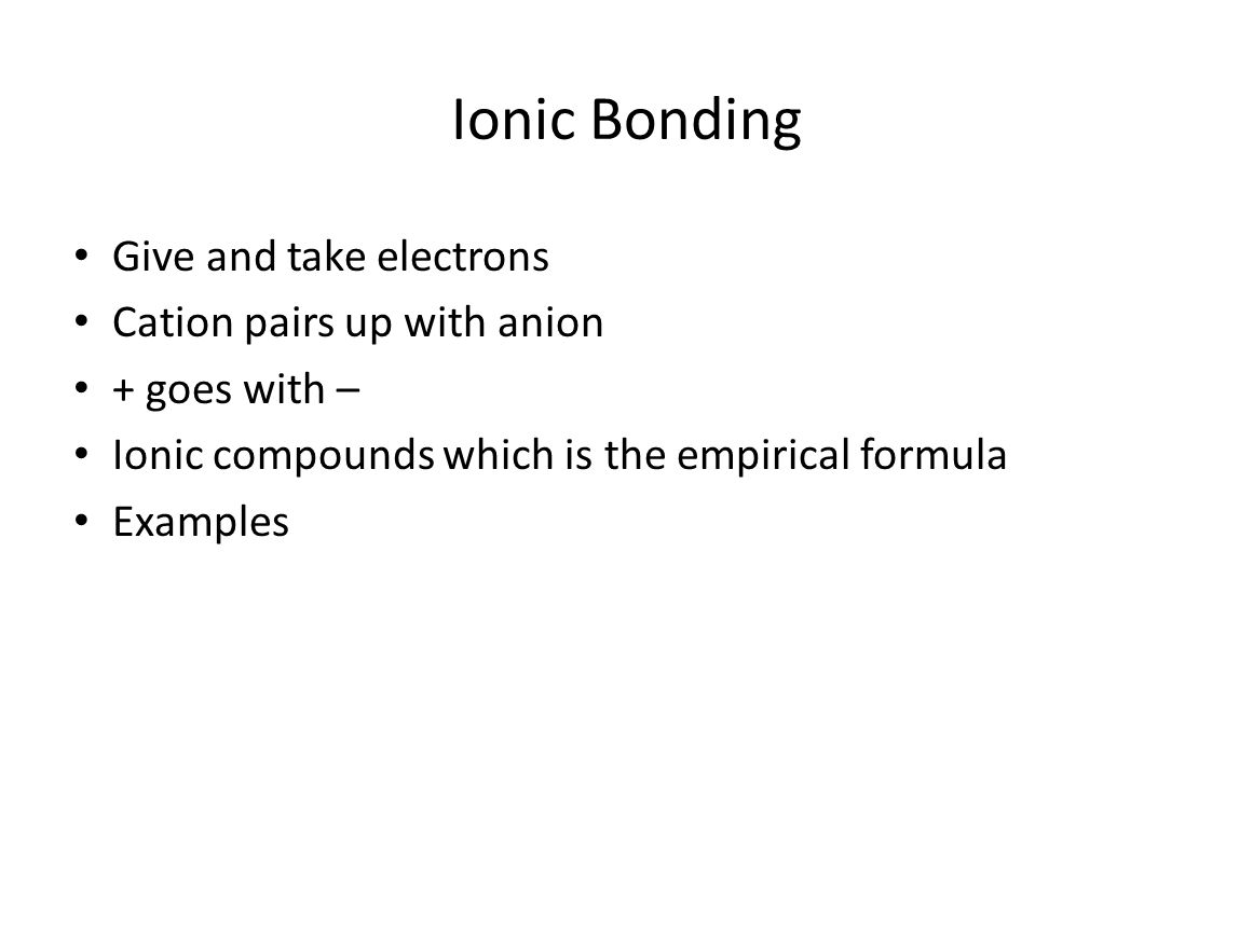 Ionic Bonding Give and take electrons Cation pairs up with anion + goes with – Ionic compounds which is the empirical formula Examples
