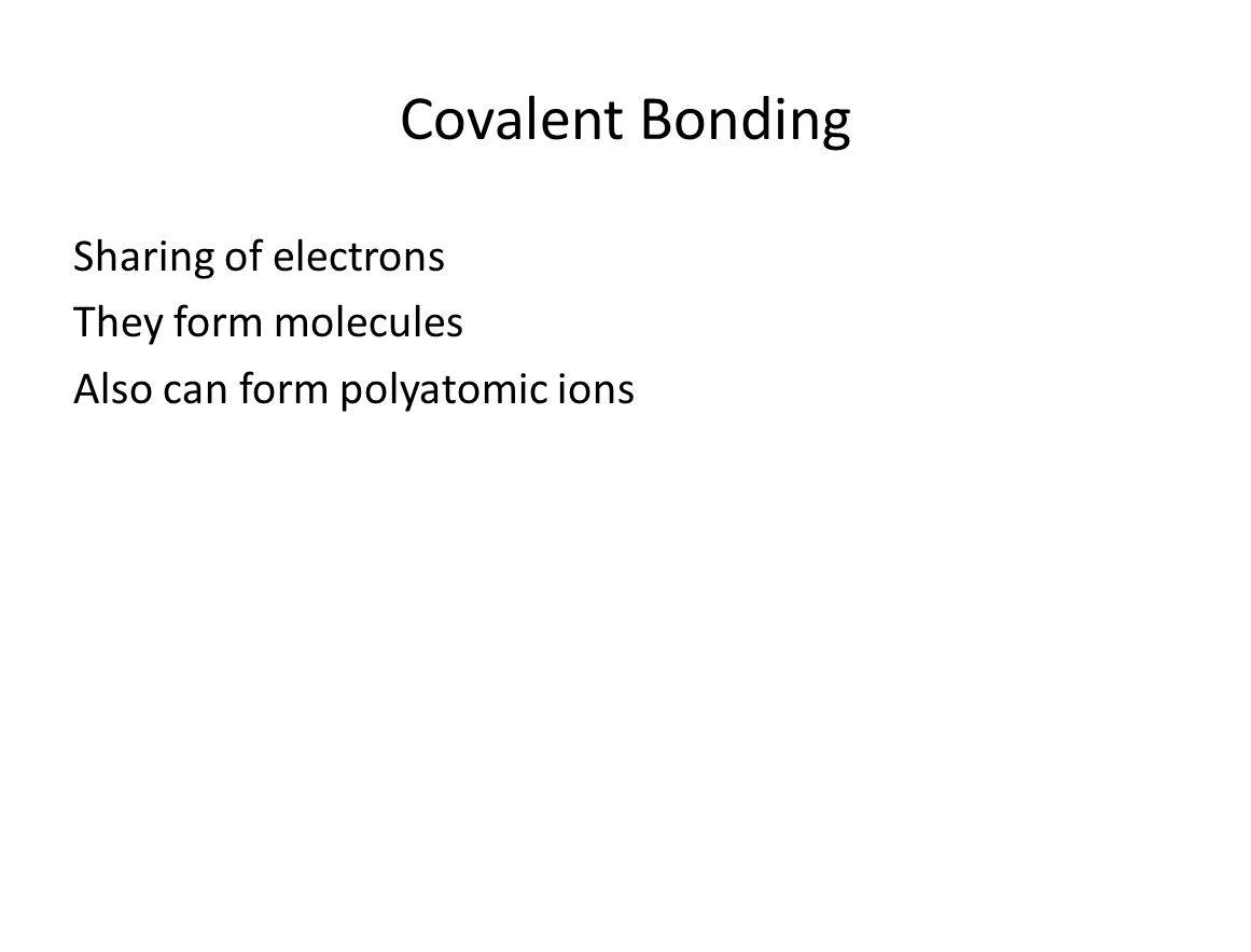 Covalent Bonding Sharing of electrons They form molecules Also can form polyatomic ions
