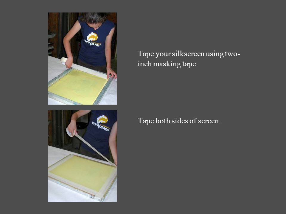 Tape your silkscreen using two- inch masking tape. Tape both sides of screen.
