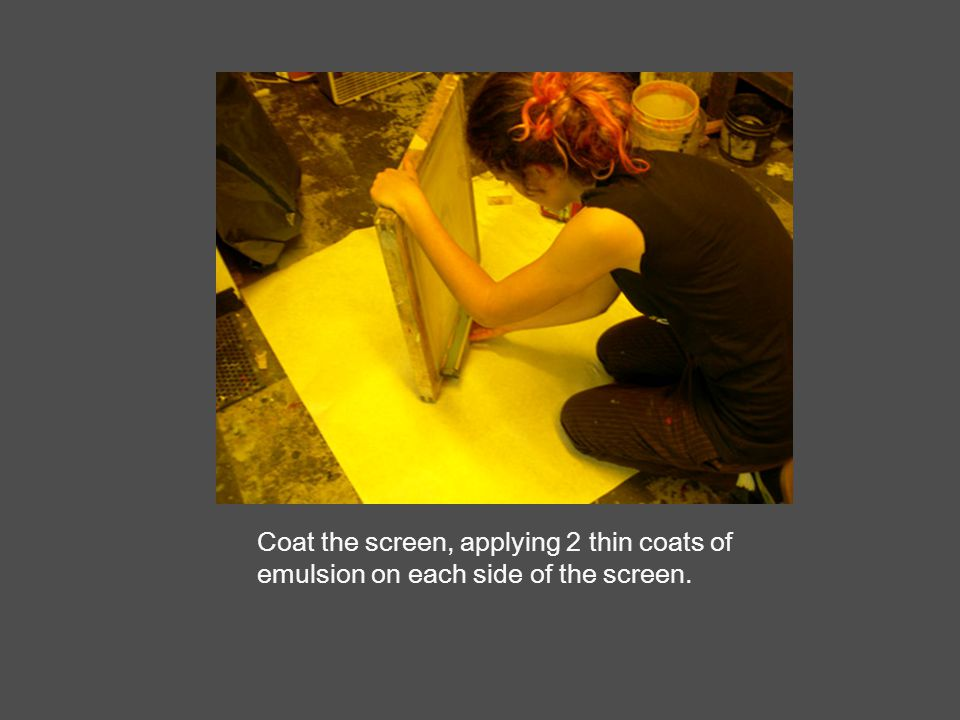 Coat the screen, applying 2 thin coats of emulsion on each side of the screen.