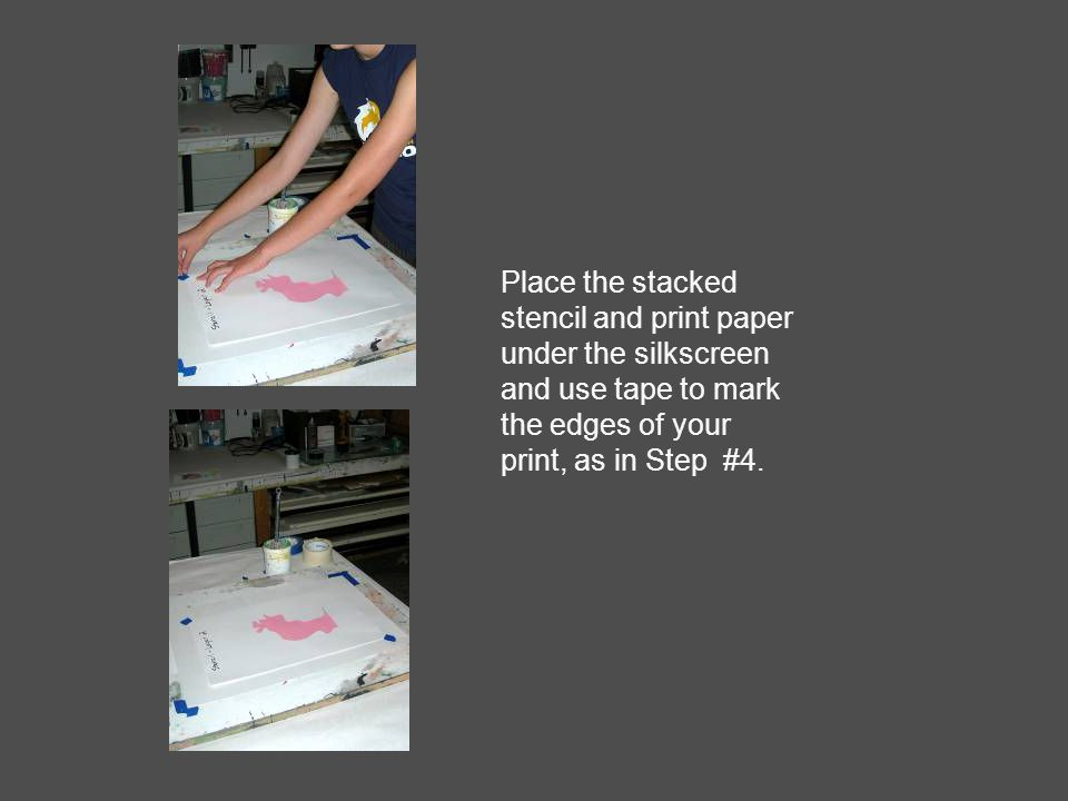 Place the stacked stencil and print paper under the silkscreen and use tape to mark the edges of your print, as in Step #4.