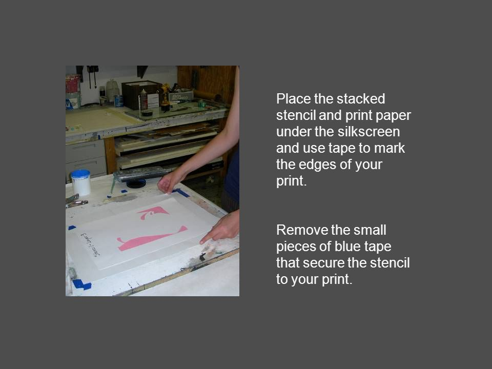 Place the stacked stencil and print paper under the silkscreen and use tape to mark the edges of your print.