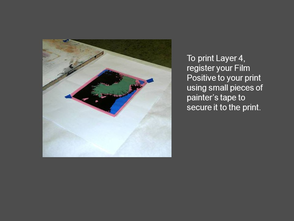 To print Layer 4, register your Film Positive to your print using small pieces of painter's tape to secure it to the print.