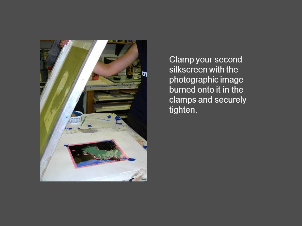 Clamp your second silkscreen with the photographic image burned onto it in the clamps and securely tighten.