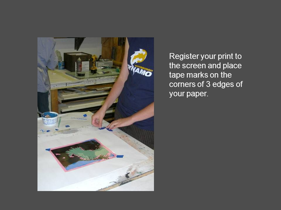 Register your print to the screen and place tape marks on the corners of 3 edges of your paper.