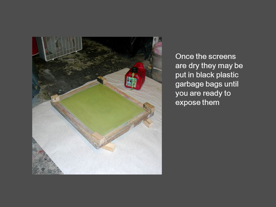 Once the screens are dry they may be put in black plastic garbage bags until you are ready to expose them