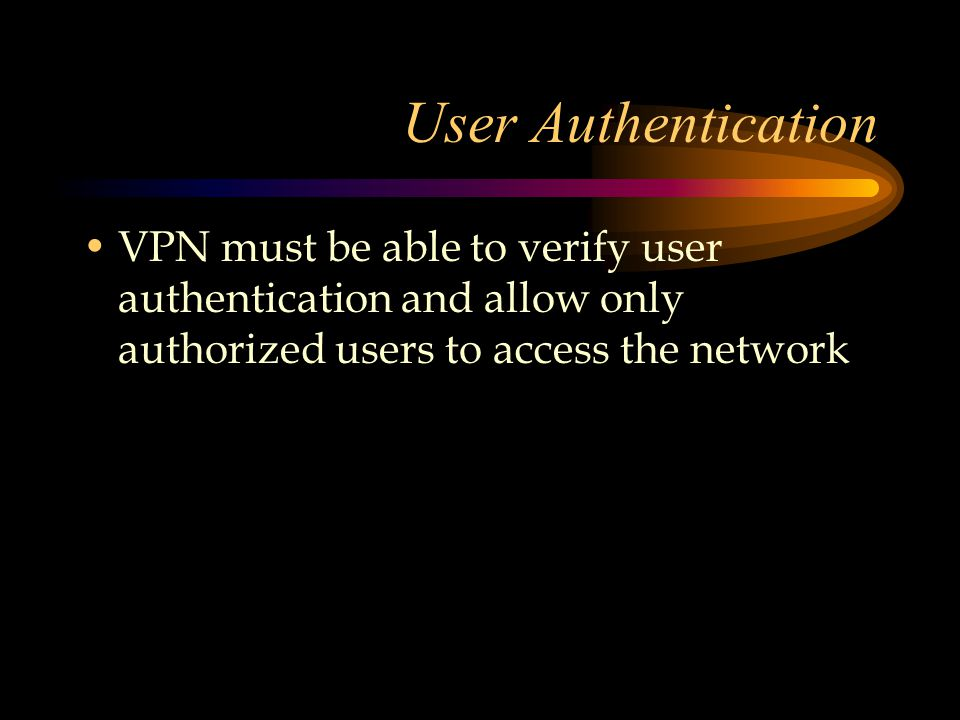 User Authentication VPN must be able to verify user authentication and allow only authorized users to access the network