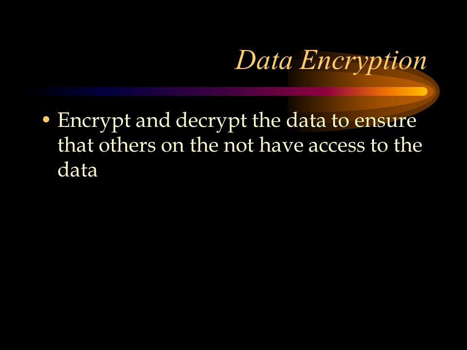 Data Encryption Encrypt and decrypt the data to ensure that others on the not have access to the data