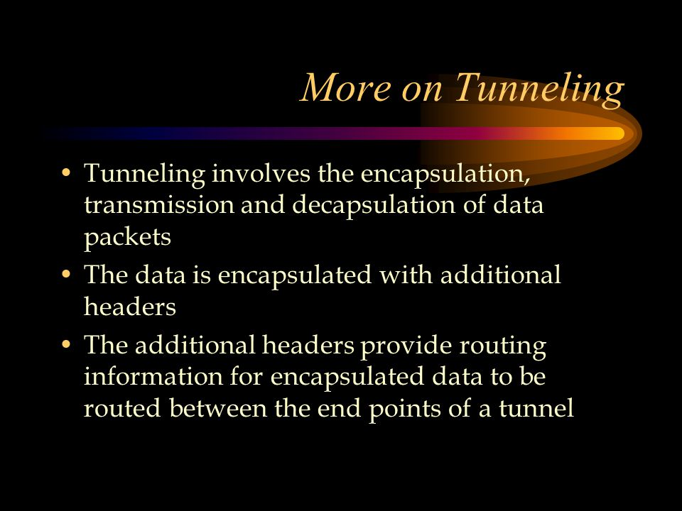 More on Tunneling Tunneling involves the encapsulation, transmission and decapsulation of data packets The data is encapsulated with additional headers The additional headers provide routing information for encapsulated data to be routed between the end points of a tunnel
