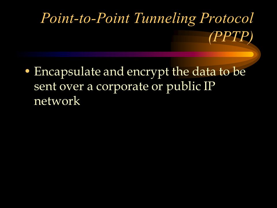 Point-to-Point Tunneling Protocol (PPTP) Encapsulate and encrypt the data to be sent over a corporate or public IP network