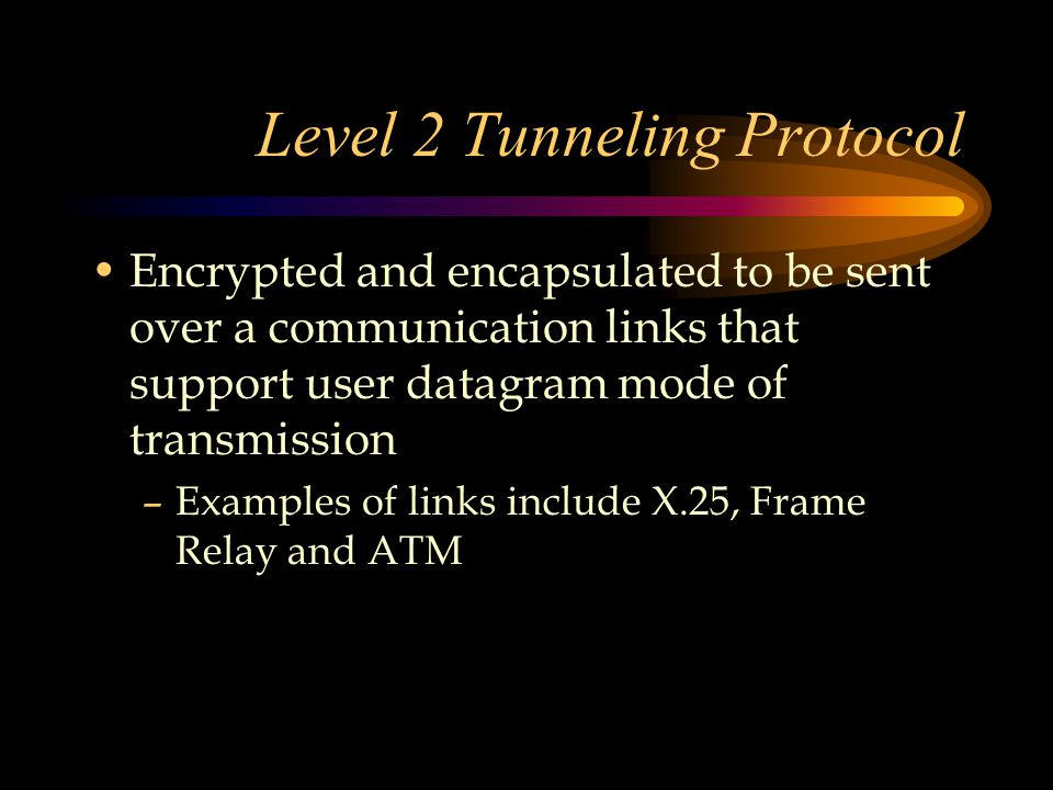 Level 2 Tunneling Protocol Encrypted and encapsulated to be sent over a communication links that support user datagram mode of transmission –Examples of links include X.25, Frame Relay and ATM