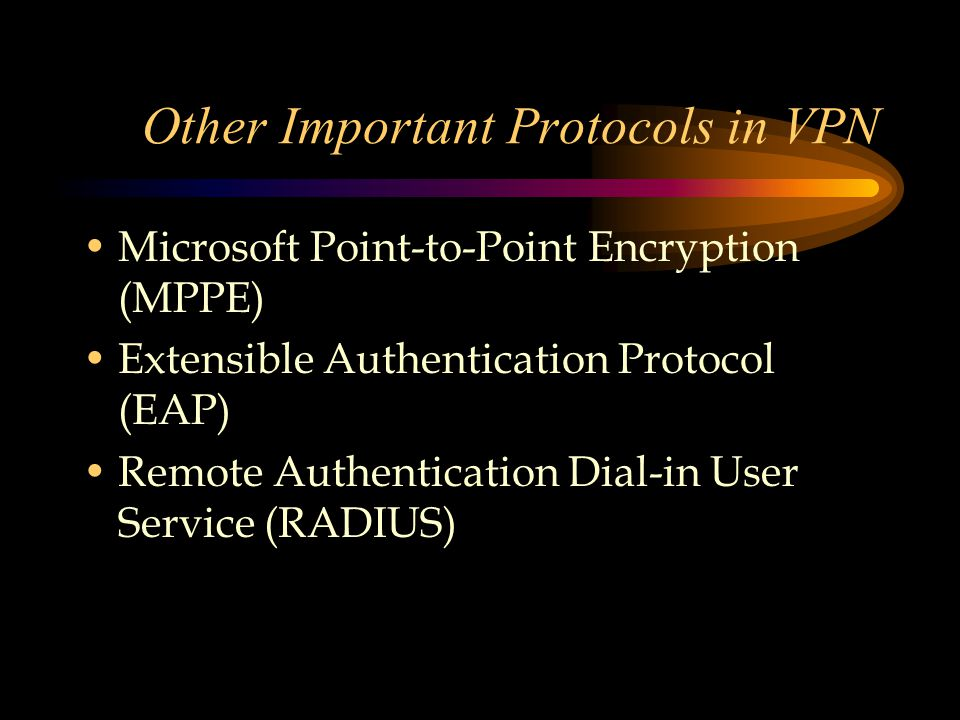 Other Important Protocols in VPN Microsoft Point-to-Point Encryption (MPPE) Extensible Authentication Protocol (EAP) Remote Authentication Dial-in User Service (RADIUS)