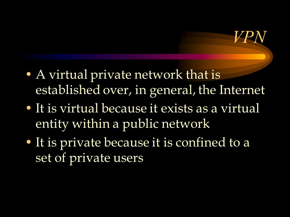 VPN A virtual private network that is established over, in general, the Internet It is virtual because it exists as a virtual entity within a public network It is private because it is confined to a set of private users