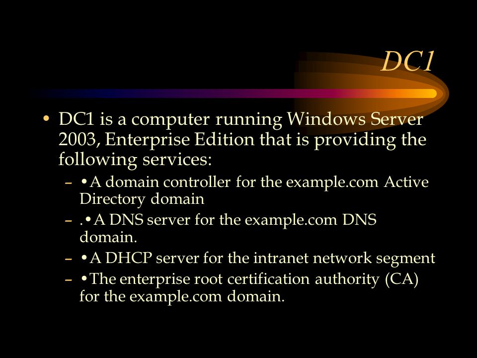 DC1 DC1 is a computer running Windows Server 2003, Enterprise Edition that is providing the following services: –A domain controller for the example.com Active Directory domain –.A DNS server for the example.com DNS domain.