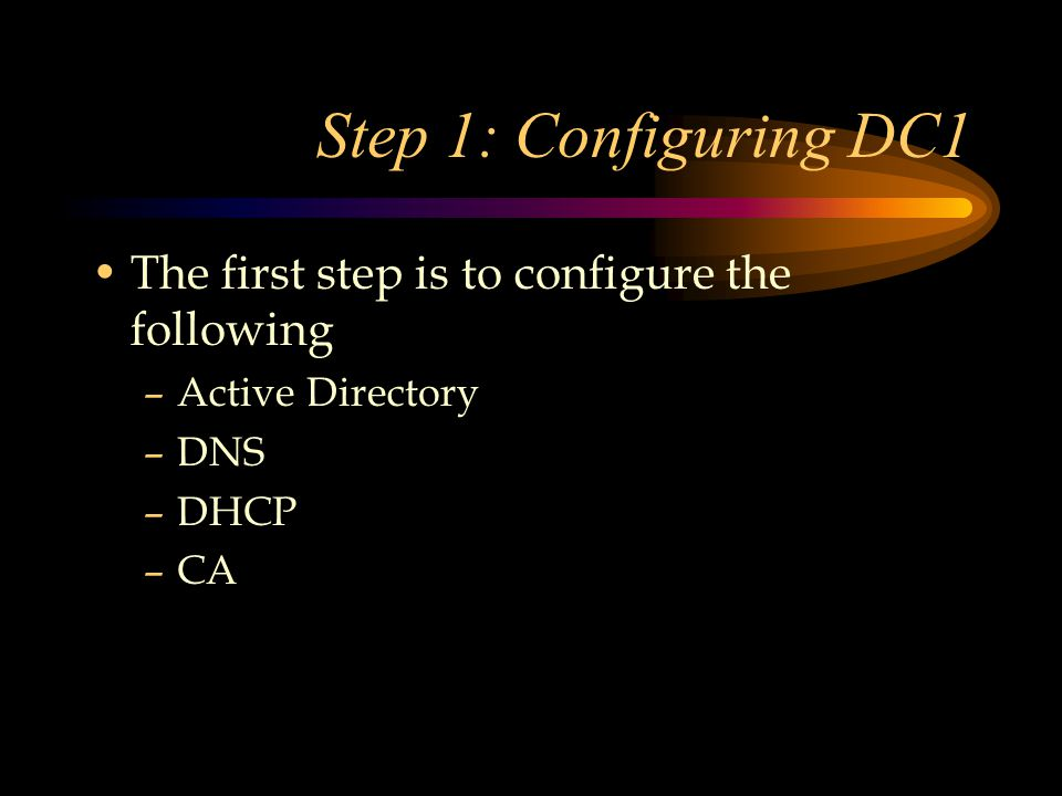 Step 1: Configuring DC1 The first step is to configure the following –Active Directory –DNS –DHCP –CA