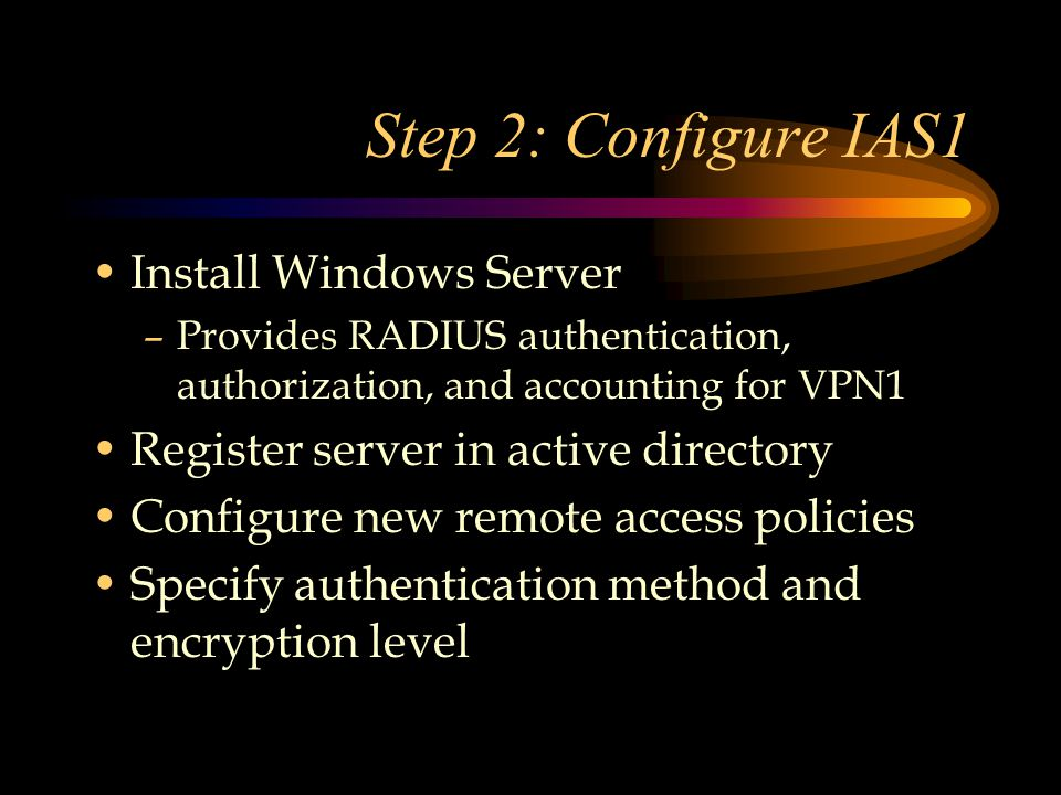 Step 2: Configure IAS1 Install Windows Server –Provides RADIUS authentication, authorization, and accounting for VPN1 Register server in active directory Configure new remote access policies Specify authentication method and encryption level