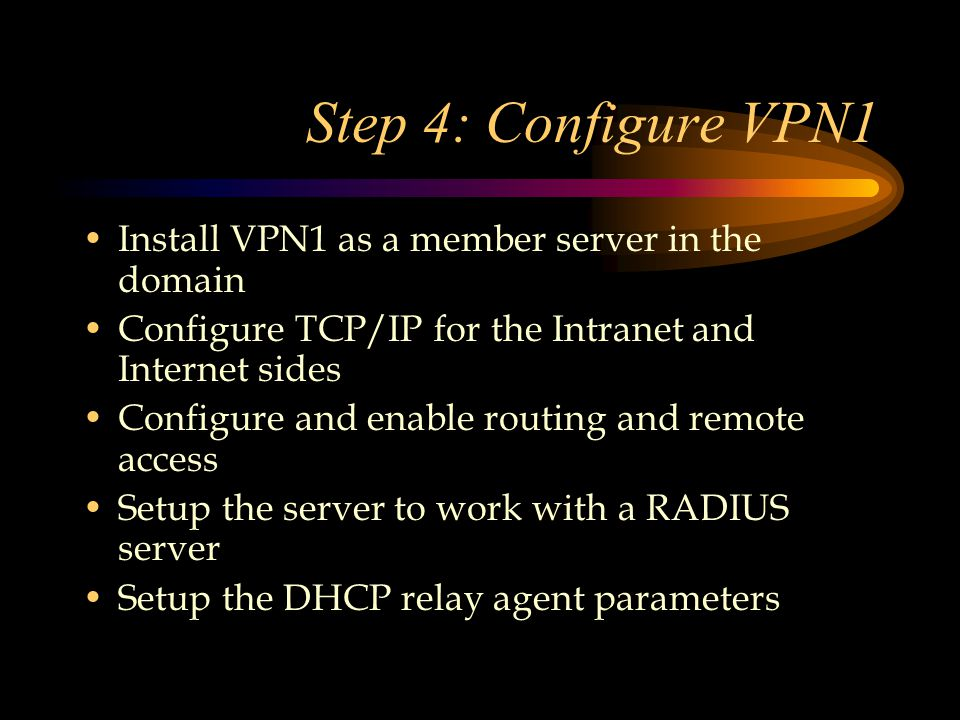 Step 4: Configure VPN1 Install VPN1 as a member server in the domain Configure TCP/IP for the Intranet and Internet sides Configure and enable routing and remote access Setup the server to work with a RADIUS server Setup the DHCP relay agent parameters