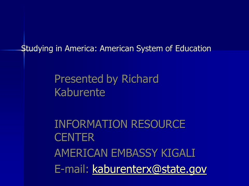 Studying in America: American System of Education Studying in America: American System of Education Presented by Richard Kaburente INFORMATION RESOURCE CENTER AMERICAN EMBASSY KIGALI
