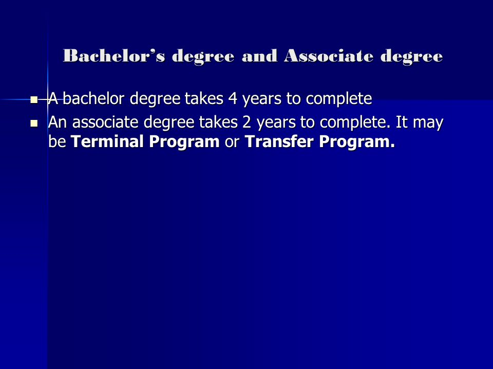 Bachelor's degree and Associate degree A bachelor degree takes 4 years to complete A bachelor degree takes 4 years to complete An associate degree takes 2 years to complete.