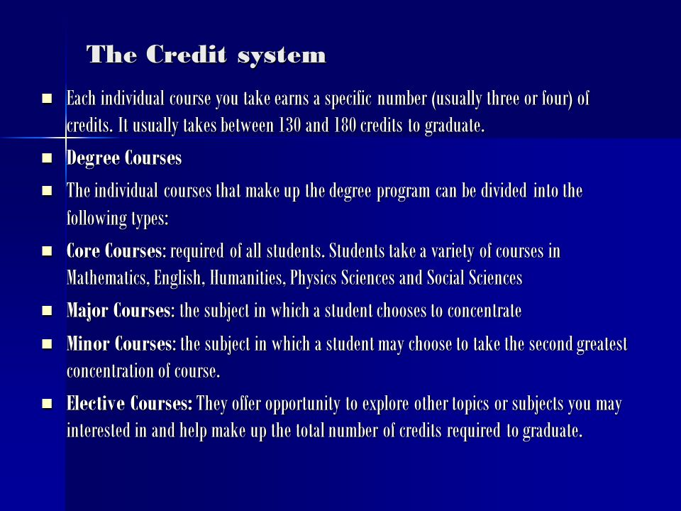 The Credit system Each individual course you take earns a specific number (usually three or four) of credits.