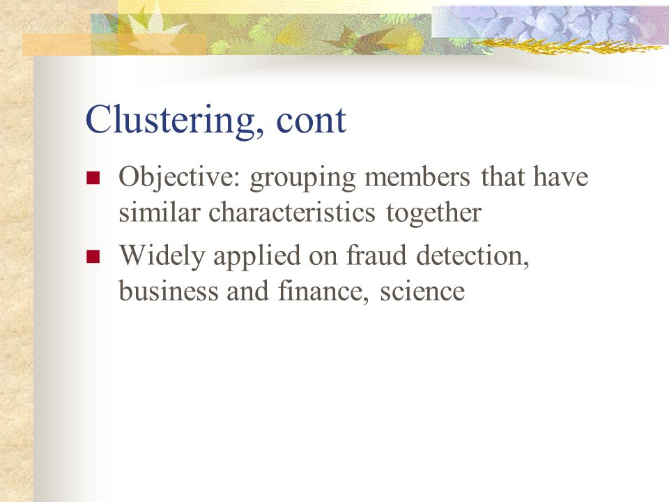 Clustering, cont Objective: grouping members that have similar characteristics together Widely applied on fraud detection, business and finance, science