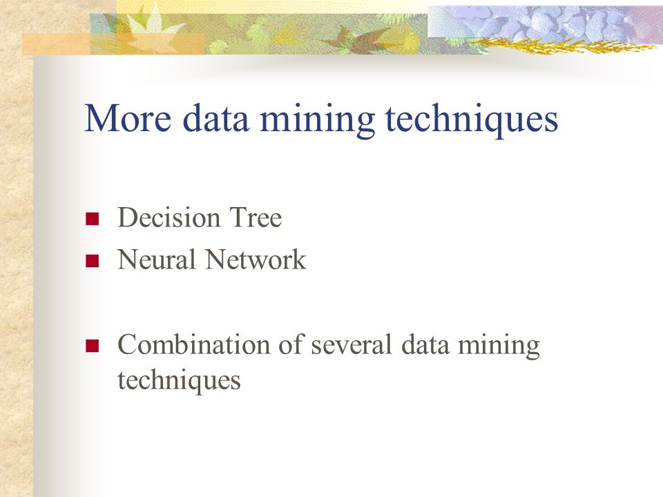 More data mining techniques Decision Tree Neural Network Combination of several data mining techniques