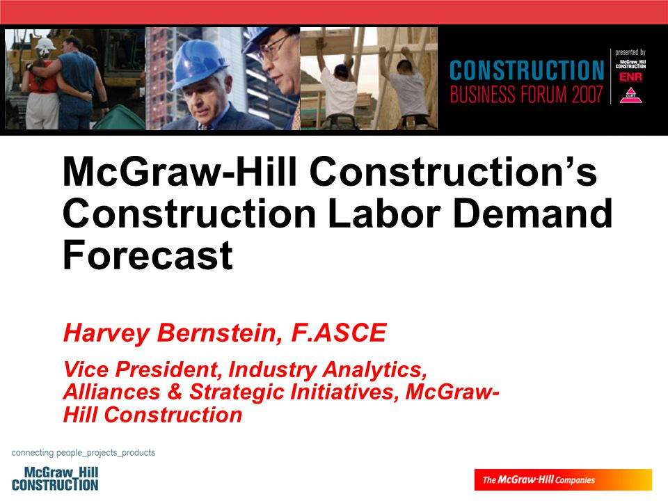 McGraw-Hill Construction's Construction Labor Demand Forecast Harvey Bernstein, F.ASCE Vice President, Industry Analytics, Alliances & Strategic Initiatives, McGraw- Hill Construction