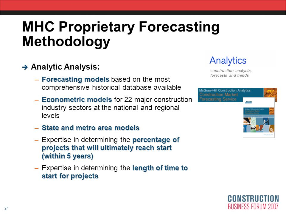 27 MHC Proprietary Forecasting Methodology  Analytic Analysis: –Forecasting models –Forecasting models based on the most comprehensive historical database available –Econometric models –Econometric models for 22 major construction industry sectors at the national and regional levels –State and metro area models percentage of projects that will ultimately reach start (within 5 years) –Expertise in determining the percentage of projects that will ultimately reach start (within 5 years) length of time to start for projects –Expertise in determining the length of time to start for projects construction analysis, forecasts and trends
