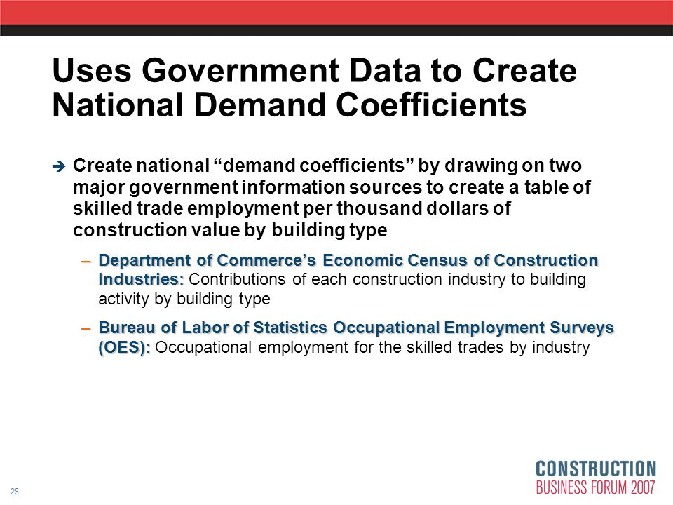 28 Uses Government Data to Create National Demand Coefficients  Create national demand coefficients by drawing on two major government information sources to create a table of skilled trade employment per thousand dollars of construction value by building type –Department of Commerce's Economic Census of Construction Industries: –Department of Commerce's Economic Census of Construction Industries: Contributions of each construction industry to building activity by building type –Bureau of Labor of Statistics Occupational Employment Surveys (OES): –Bureau of Labor of Statistics Occupational Employment Surveys (OES): Occupational employment for the skilled trades by industry