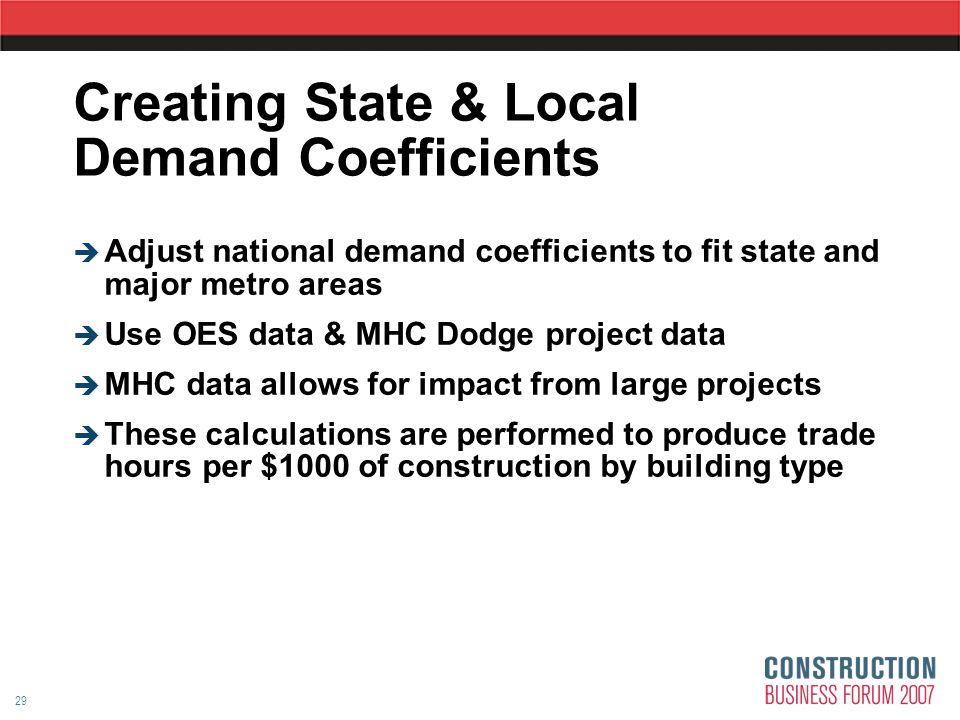 29 Creating State & Local Demand Coefficients  Adjust national demand coefficients to fit state and major metro areas  Use OES data & MHC Dodge project data  MHC data allows for impact from large projects  These calculations are performed to produce trade hours per $1000 of construction by building type
