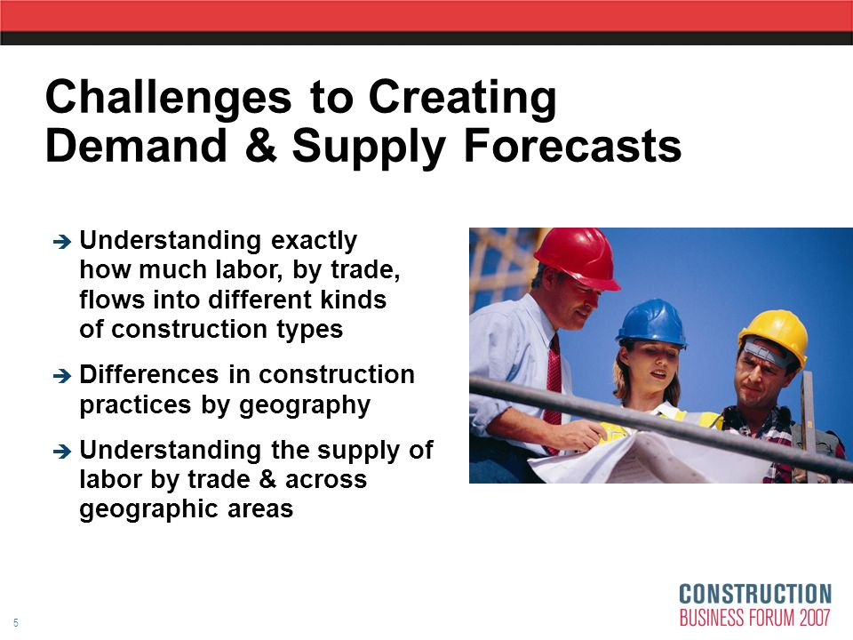 5 Challenges to Creating Demand & Supply Forecasts   Understanding exactly how much labor, by trade, flows into different kinds of construction types   Differences in construction practices by geography   Understanding the supply of labor by trade & across geographic areas