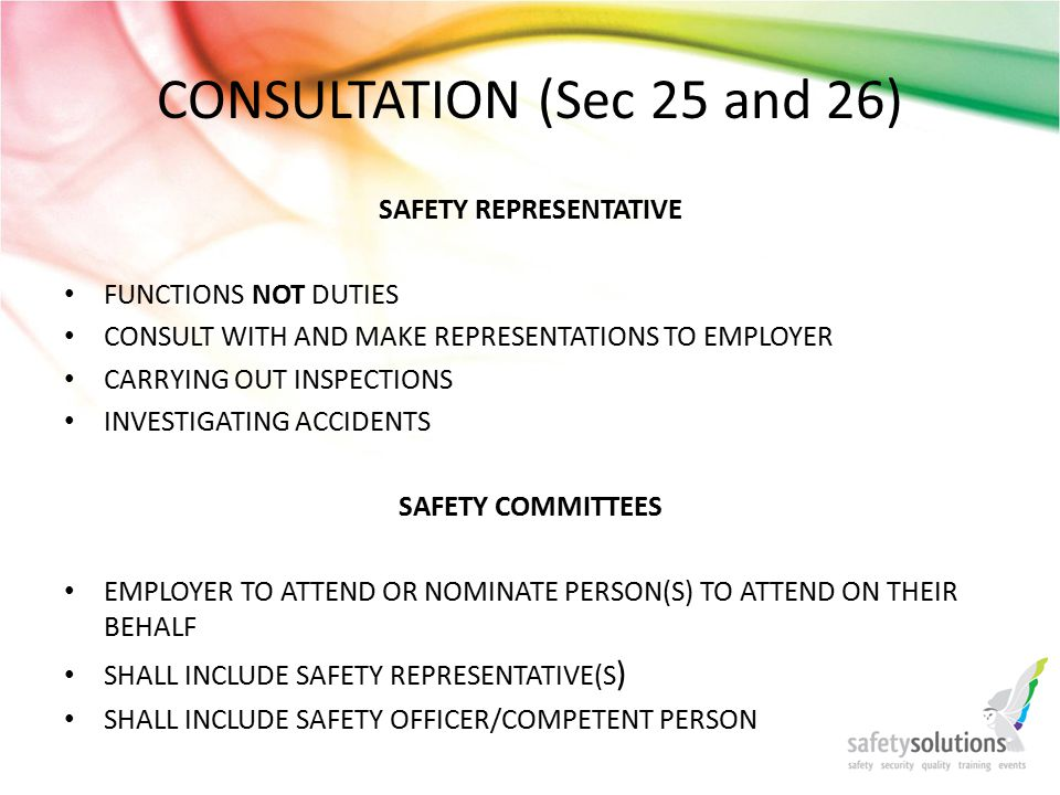 CONSULTATION (Sec 25 and 26) SAFETY REPRESENTATIVE FUNCTIONS NOT DUTIES CONSULT WITH AND MAKE REPRESENTATIONS TO EMPLOYER CARRYING OUT INSPECTIONS INVESTIGATING ACCIDENTS SAFETY COMMITTEES EMPLOYER TO ATTEND OR NOMINATE PERSON(S) TO ATTEND ON THEIR BEHALF SHALL INCLUDE SAFETY REPRESENTATIVE(S ) SHALL INCLUDE SAFETY OFFICER/COMPETENT PERSON