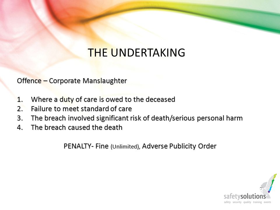 THE UNDERTAKING Offence – Corporate Manslaughter 1.Where a duty of care is owed to the deceased 2.Failure to meet standard of care 3.The breach involved significant risk of death/serious personal harm 4.The breach caused the death PENALTY- Fine (Unlimited), Adverse Publicity Order