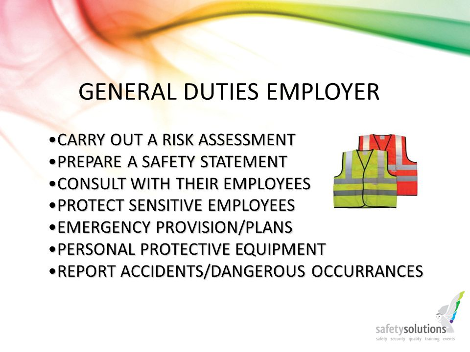 GENERAL DUTIES EMPLOYER CARRY OUT A RISK ASSESSMENTCARRY OUT A RISK ASSESSMENT PREPARE A SAFETY STATEMENTPREPARE A SAFETY STATEMENT CONSULT WITH THEIR EMPLOYEESCONSULT WITH THEIR EMPLOYEES PROTECT SENSITIVE EMPLOYEESPROTECT SENSITIVE EMPLOYEES EMERGENCY PROVISION/PLANSEMERGENCY PROVISION/PLANS PERSONAL PROTECTIVE EQUIPMENTPERSONAL PROTECTIVE EQUIPMENT REPORT ACCIDENTS/DANGEROUS OCCURRANCESREPORT ACCIDENTS/DANGEROUS OCCURRANCES