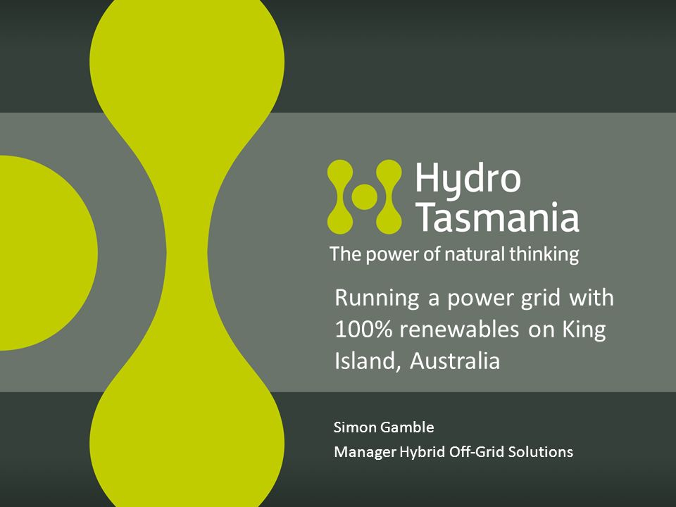 Simon Gamble Manager Hybrid Off-Grid Solutions Running a power grid with 100% renewables on King Island, Australia