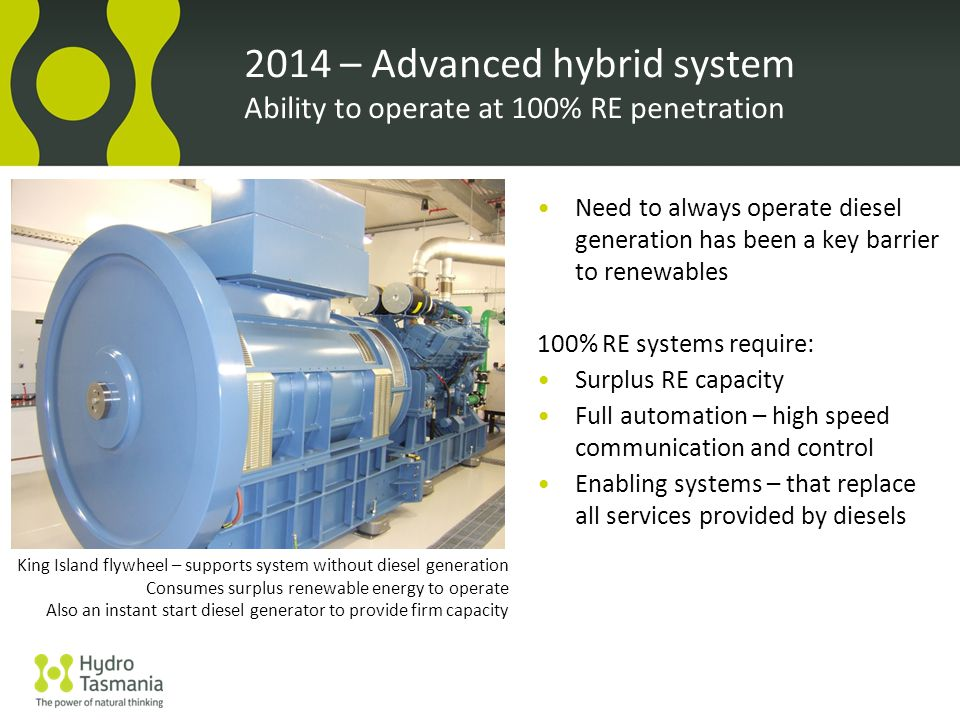2014 – Advanced hybrid system Ability to operate at 100% RE penetration Need to always operate diesel generation has been a key barrier to renewables 100% RE systems require: Surplus RE capacity Full automation – high speed communication and control Enabling systems – that replace all services provided by diesels King Island flywheel – supports system without diesel generation Consumes surplus renewable energy to operate Also an instant start diesel generator to provide firm capacity