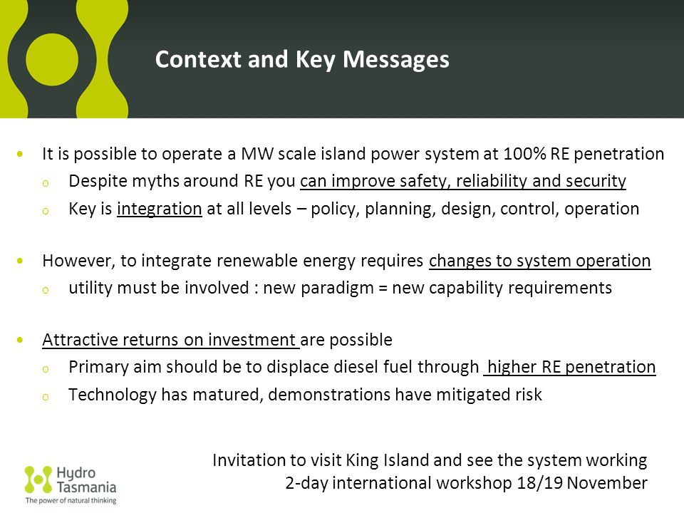 Context and Key Messages It is possible to operate a MW scale island power system at 100% RE penetration o Despite myths around RE you can improve safety, reliability and security o Key is integration at all levels – policy, planning, design, control, operation However, to integrate renewable energy requires changes to system operation o utility must be involved : new paradigm = new capability requirements Attractive returns on investment are possible o Primary aim should be to displace diesel fuel through higher RE penetration o Technology has matured, demonstrations have mitigated risk Invitation to visit King Island and see the system working 2-day international workshop 18/19 November
