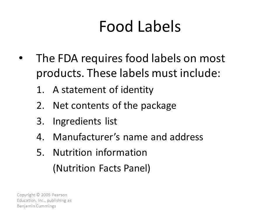 Copyright © 2005 Pearson Education, Inc., publishing as Benjamin Cummings Food Labels The FDA requires food labels on most products.